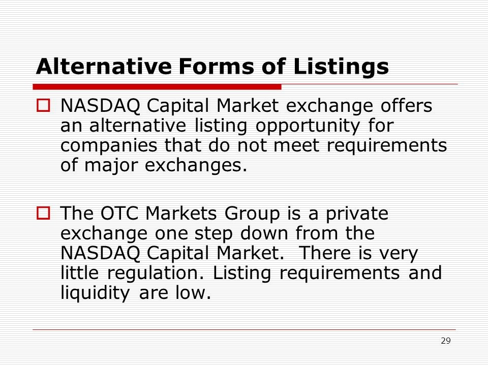 29 Alternative Forms of Listings NASDAQ Capital Market exchange offers an alternative listing opportunity for companies that do not meet requirements