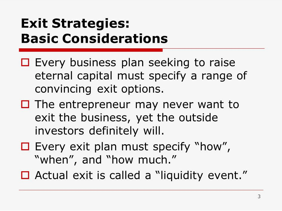 3 Exit Strategies: Basic Considerations Every business plan seeking to raise eternal capital must specify a range of convincing exit options. The entr