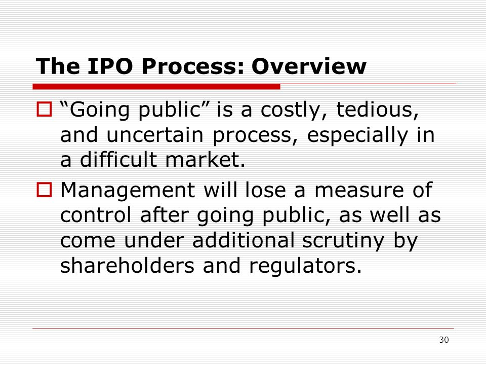 30 The IPO Process: Overview Going public is a costly, tedious, and uncertain process, especially in a difficult market. Management will lose a measur