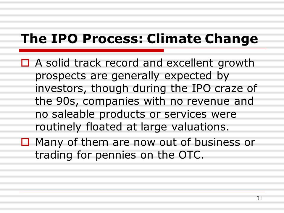 31 The IPO Process: Climate Change A solid track record and excellent growth prospects are generally expected by investors, though during the IPO craz