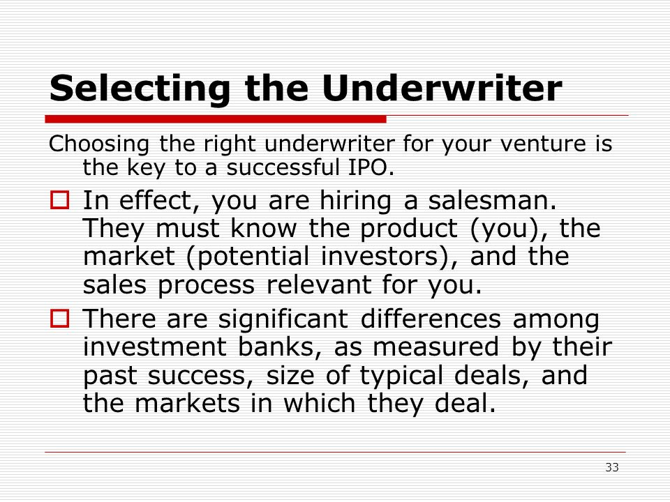 33 Selecting the Underwriter Choosing the right underwriter for your venture is the key to a successful IPO. In effect, you are hiring a salesman. The