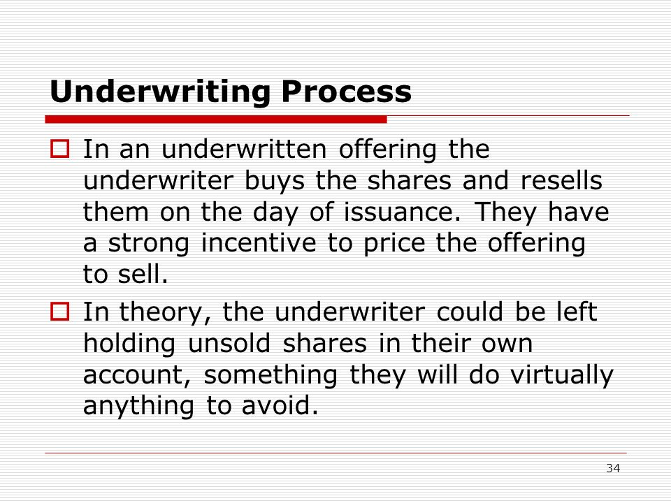34 Underwriting Process In an underwritten offering the underwriter buys the shares and resells them on the day of issuance. They have a strong incent