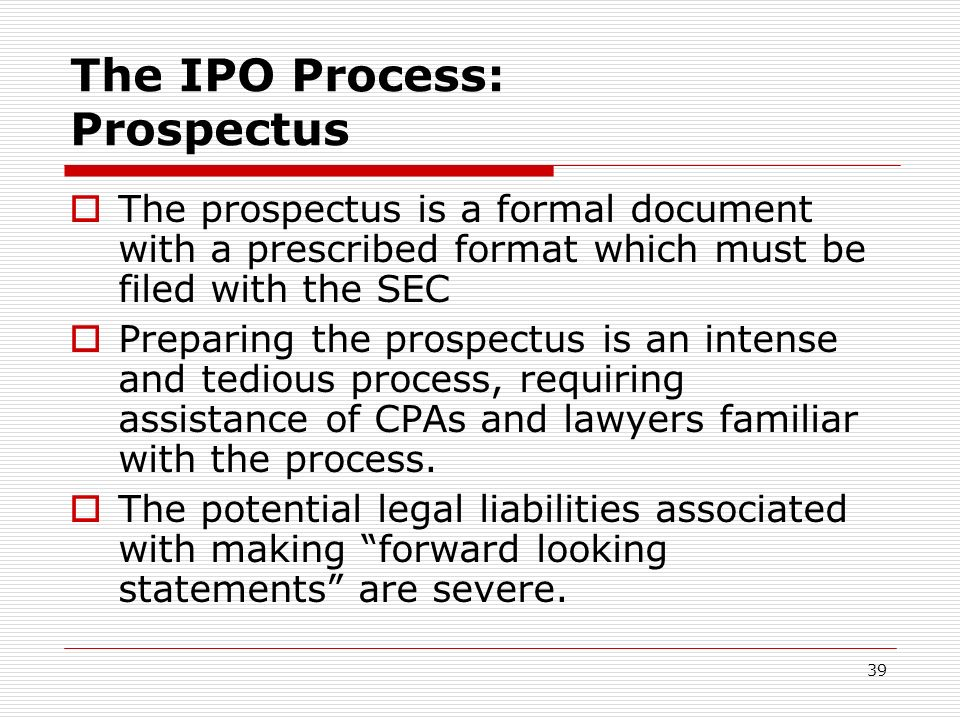 39 The IPO Process: Prospectus The prospectus is a formal document with a prescribed format which must be filed with the SEC Preparing the prospectus