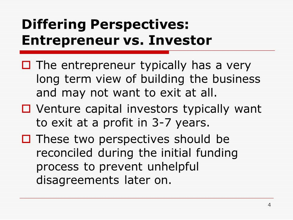 4 Differing Perspectives: Entrepreneur vs. Investor The entrepreneur typically has a very long term view of building the business and may not want to