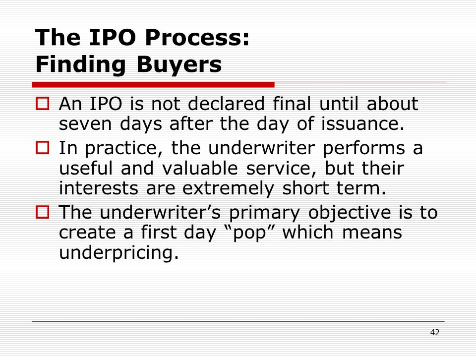 42 The IPO Process: Finding Buyers An IPO is not declared final until about seven days after the day of issuance. In practice, the underwriter perform