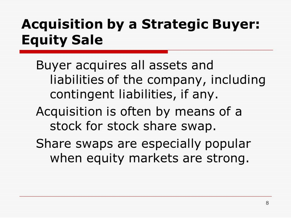 8 Acquisition by a Strategic Buyer: Equity Sale Buyer acquires all assets and liabilities of the company, including contingent liabilities, if any. Ac