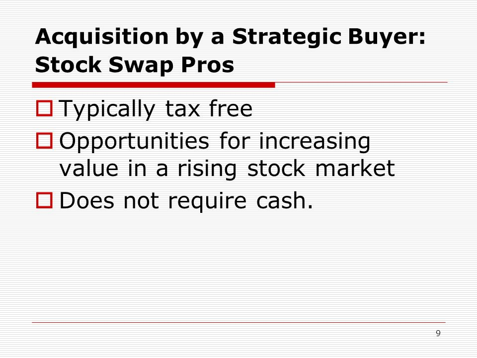 9 Acquisition by a Strategic Buyer: Stock Swap Pros Typically tax free Opportunities for increasing value in a rising stock market Does not require ca