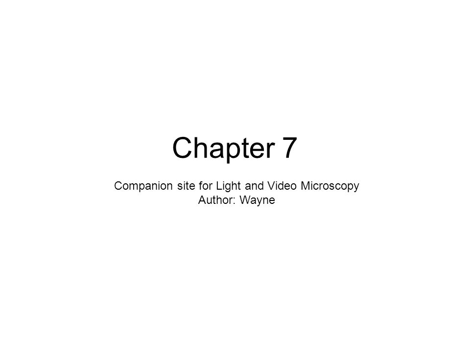 Chapter 7 Companion site for Light and Video Microscopy Author: Wayne