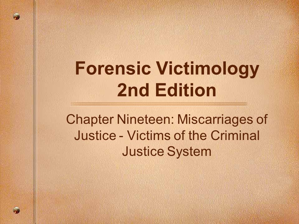 Forensic Victimology 2nd Edition Chapter Nineteen: Miscarriages of Justice - Victims of the Criminal Justice System