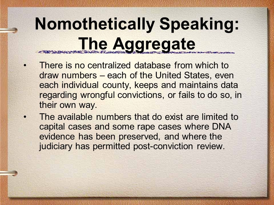 Nomothetically Speaking: The Aggregate There is no centralized database from which to draw numbers – each of the United States, even each individual county, keeps and maintains data regarding wrongful convictions, or fails to do so, in their own way.