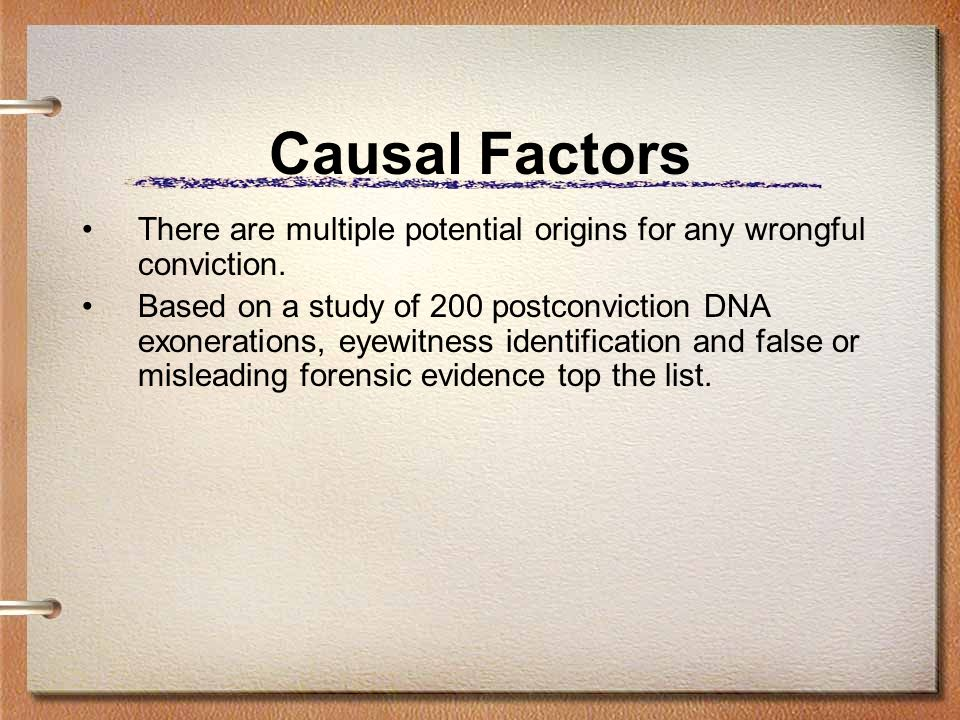 Causal Factors There are multiple potential origins for any wrongful conviction.