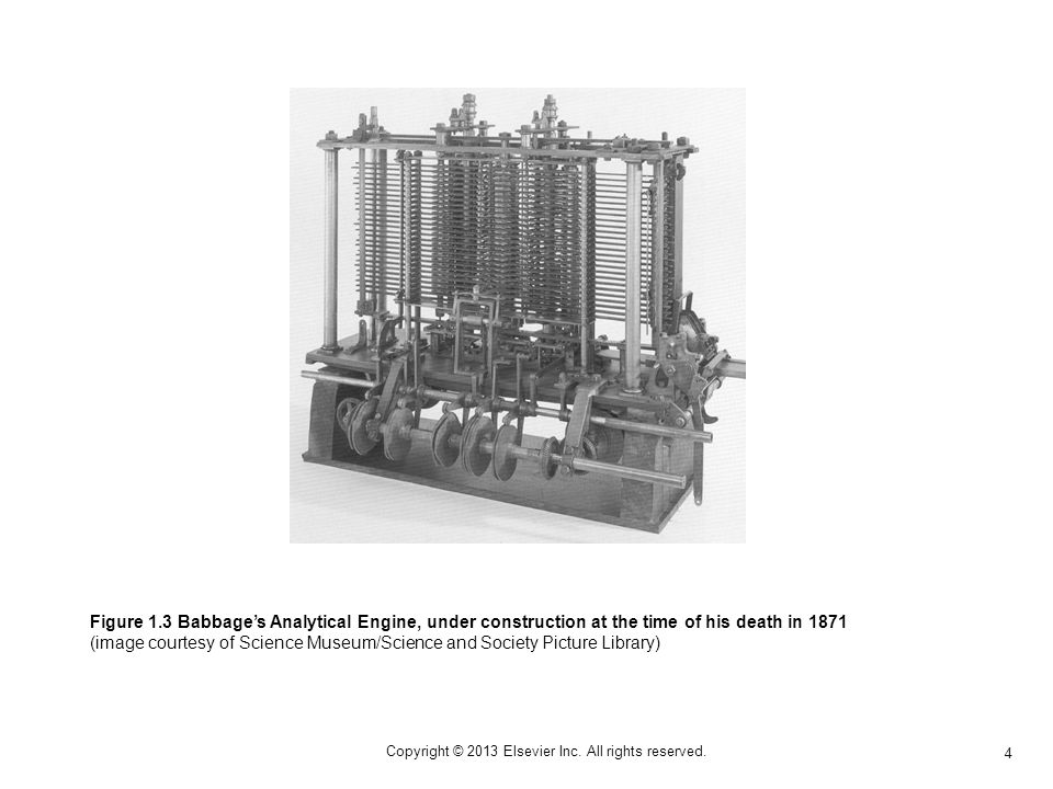 4 Copyright © 2013 Elsevier Inc. All rights reserved. Figure 1.3 Babbages Analytical Engine, under construction at the time of his death in 1871 (imag