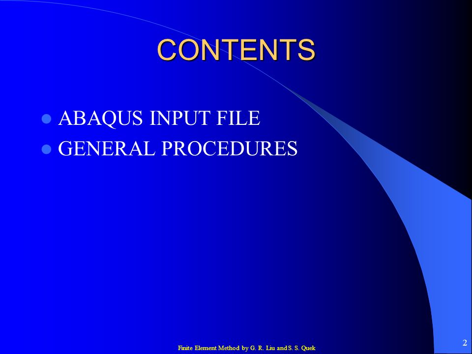 Finite Element Method by G. R. Liu and S. S. Quek 2 CONTENTS ABAQUS INPUT FILE GENERAL PROCEDURES