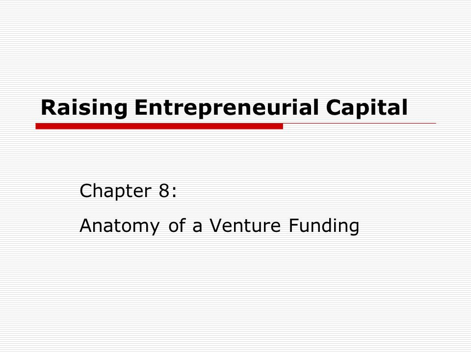 Raising Entrepreneurial Capital Chapter 8: Anatomy of a Venture Funding