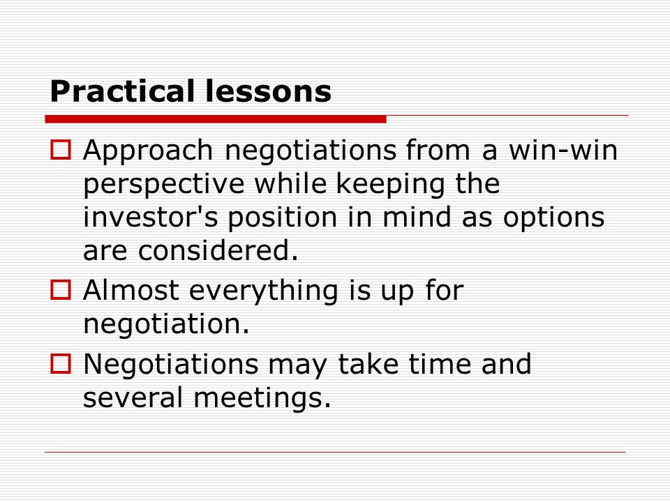 Practical lessons Approach negotiations from a win-win perspective while keeping the investor s position in mind as options are considered.