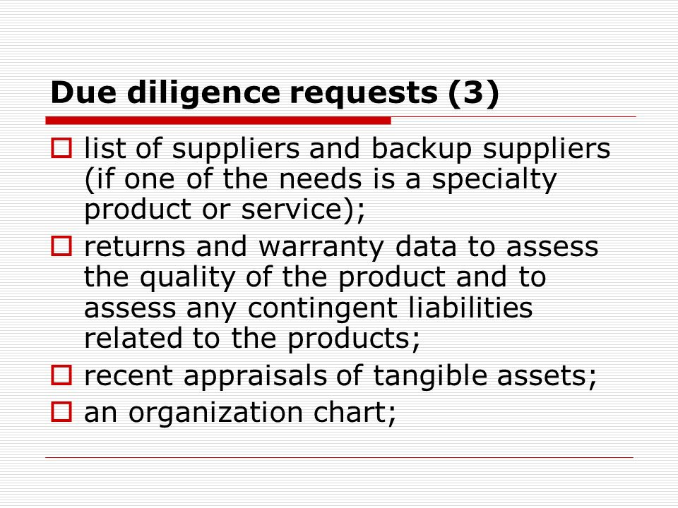 Due diligence requests (3) list of suppliers and backup suppliers (if one of the needs is a specialty product or service); returns and warranty data to assess the quality of the product and to assess any contingent liabilities related to the products; recent appraisals of tangible assets; an organization chart;