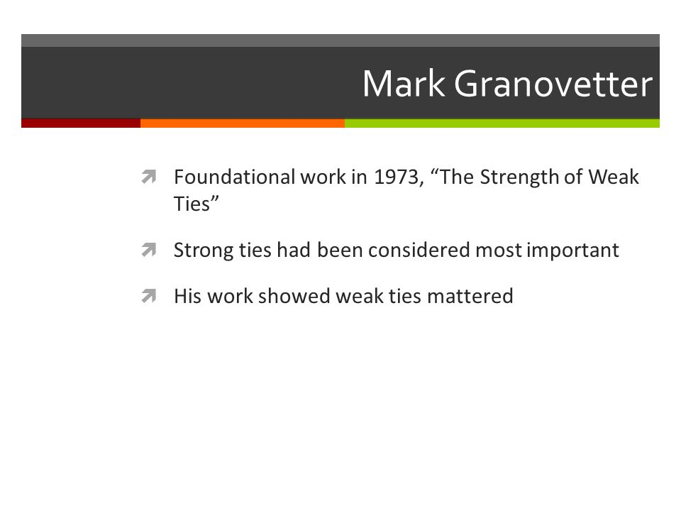 Mark Granovetter Foundational work in 1973, The Strength of Weak Ties Strong ties had been considered most important His work showed weak ties mattere