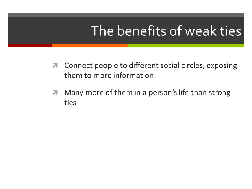 The benefits of weak ties Connect people to different social circles, exposing them to more information Many more of them in a persons life than strong ties