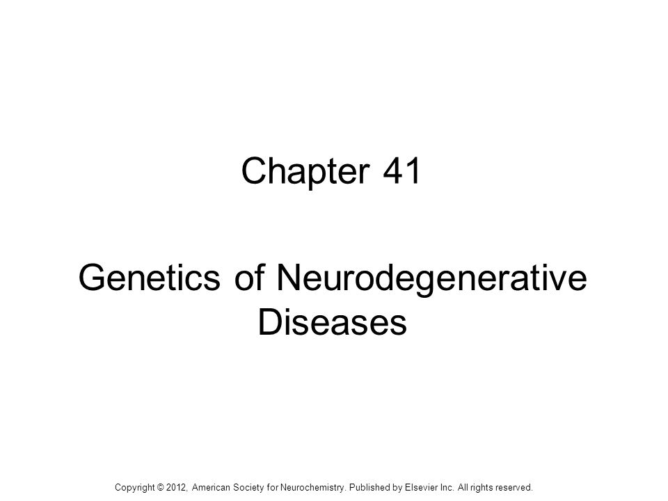 1 Chapter 41 Genetics of Neurodegenerative Diseases Copyright © 2012, American Society for Neurochemistry.