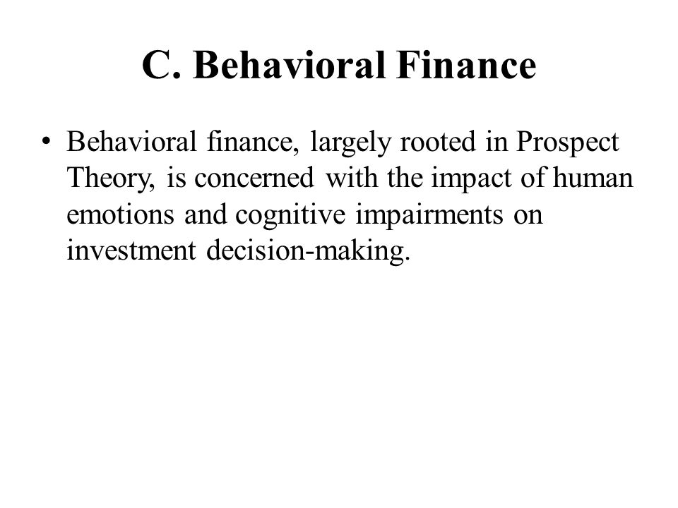 C. Behavioral Finance Behavioral finance, largely rooted in Prospect Theory, is concerned with the impact of human emotions and cognitive impairments