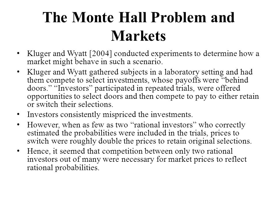 The Monte Hall Problem and Markets Kluger and Wyatt [2004] conducted experiments to determine how a market might behave in such a scenario.