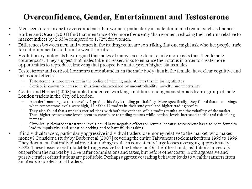 Overconfidence, Gender, Entertainment and Testosterone Men seem more prone to overconfidence than women, particularly in male-dominated realms such as finance.