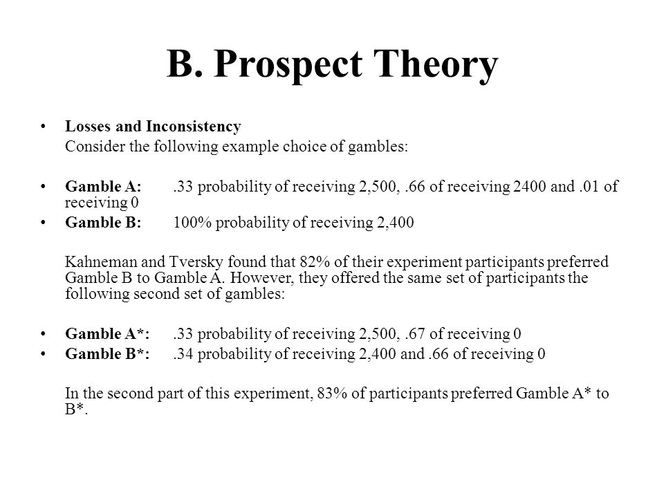 B. Prospect Theory Losses and Inconsistency Consider the following example choice of gambles: Gamble A:.33 probability of receiving 2,500,.66 of recei