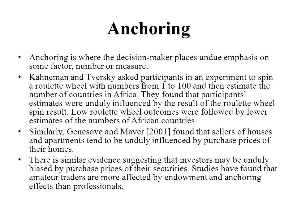 Anchoring Anchoring is where the decision-maker places undue emphasis on some factor, number or measure.