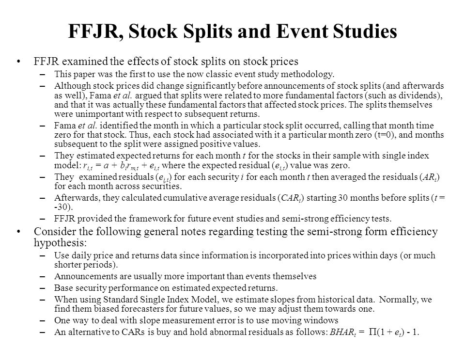 FFJR, Stock Splits and Event Studies FFJR examined the effects of stock splits on stock prices – This paper was the first to use the now classic event