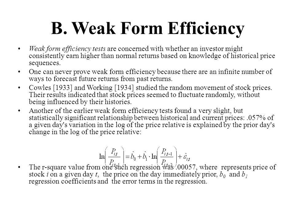 B. Weak Form Efficiency Weak form efficiency tests are concerned with whether an investor might consistently earn higher than normal returns based on
