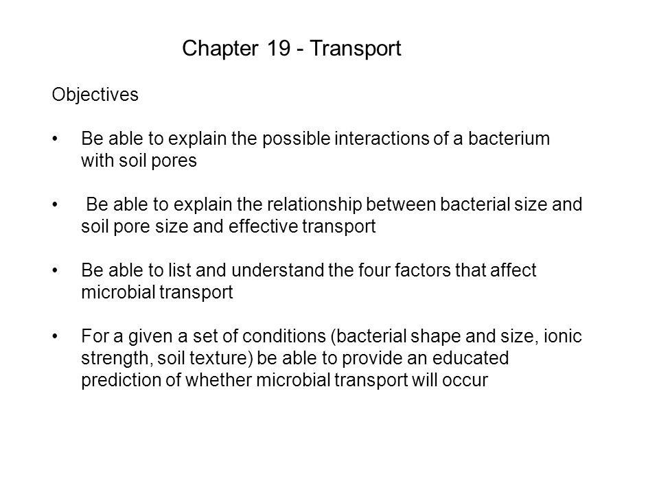 Chapter 19 - Transport Objectives Be able to explain the possible interactions of a bacterium with soil pores Be able to explain the relationship between bacterial size and soil pore size and effective transport Be able to list and understand the four factors that affect microbial transport For a given a set of conditions (bacterial shape and size, ionic strength, soil texture) be able to provide an educated prediction of whether microbial transport will occur