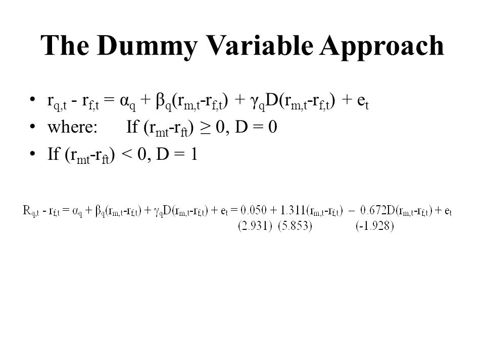 The Dummy Variable Approach r q,t - r f,t = α q + β q (r m,t -r f,t ) + γ q D(r m,t -r f,t ) + e t where:If (r mt -r ft ) 0, D = 0 If (r mt -r ft ) <