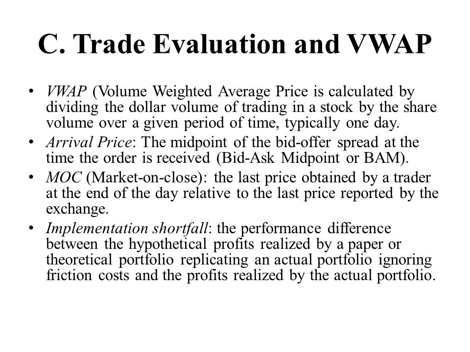 C. Trade Evaluation and VWAP VWAP (Volume Weighted Average Price is calculated by dividing the dollar volume of trading in a stock by the share volume