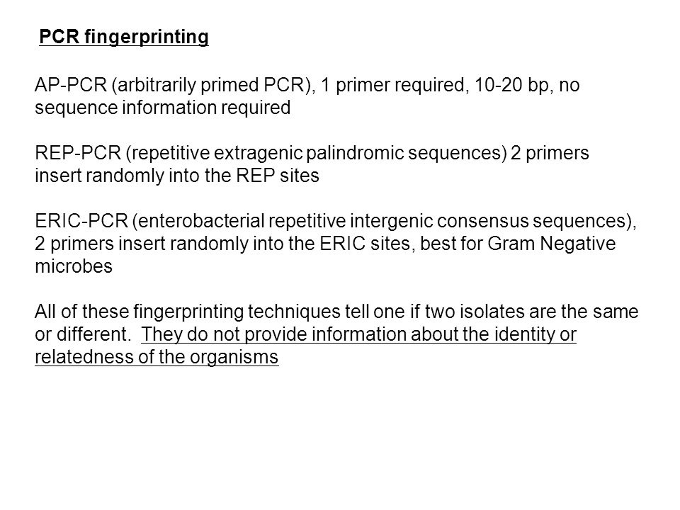 PCR fingerprinting AP-PCR (arbitrarily primed PCR), 1 primer required, 10-20 bp, no sequence information required REP-PCR (repetitive extragenic palin