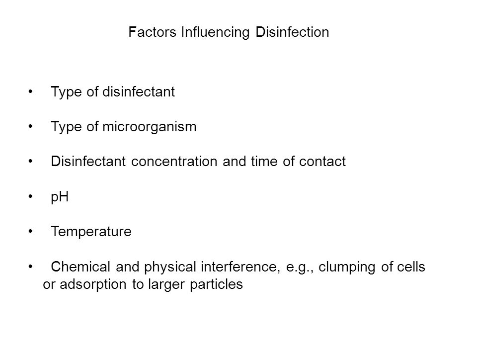 Factors Influencing Disinfection Type of disinfectant Type of microorganism Disinfectant concentration and time of contact pH Temperature Chemical and