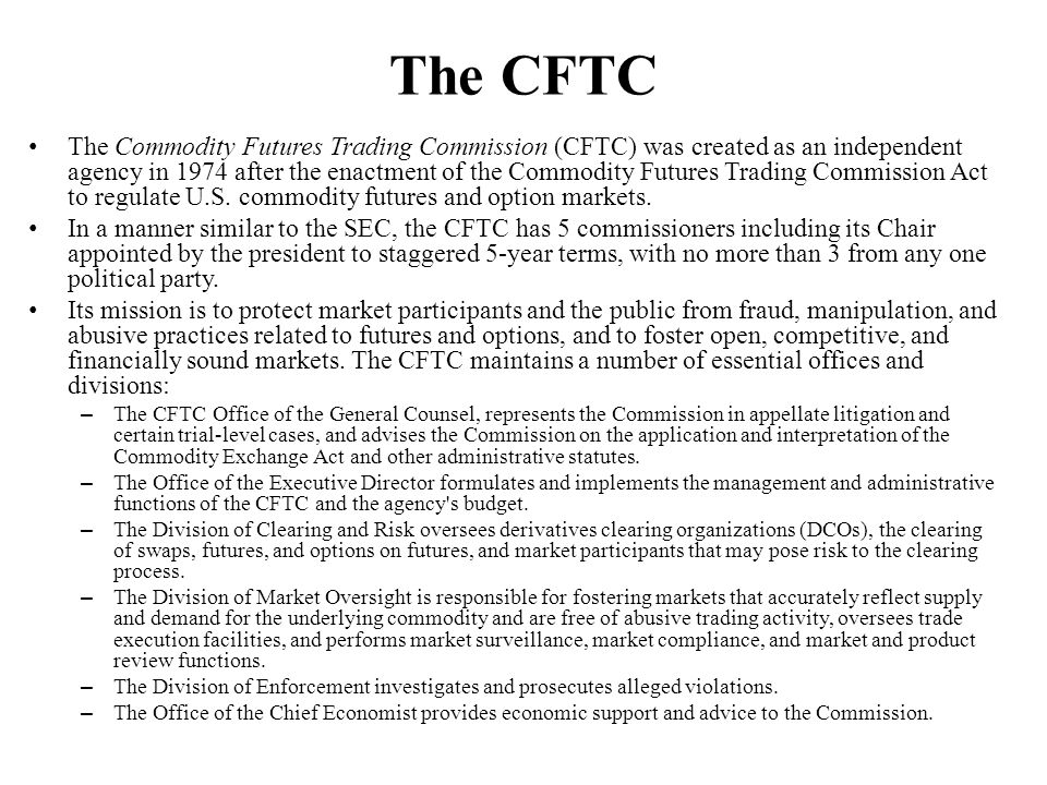 The CFTC The Commodity Futures Trading Commission (CFTC) was created as an independent agency in 1974 after the enactment of the Commodity Futures Tra