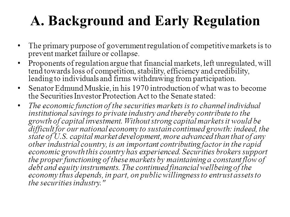 A. Background and Early Regulation The primary purpose of government regulation of competitive markets is to prevent market failure or collapse. Propo