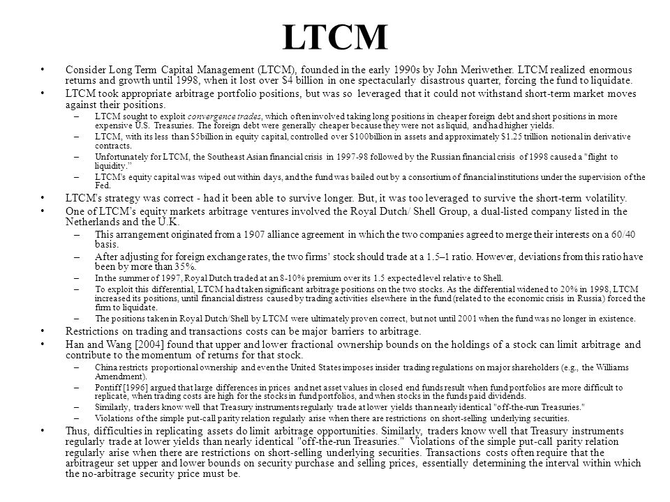 LTCM Consider Long Term Capital Management (LTCM), founded in the early 1990s by John Meriwether.