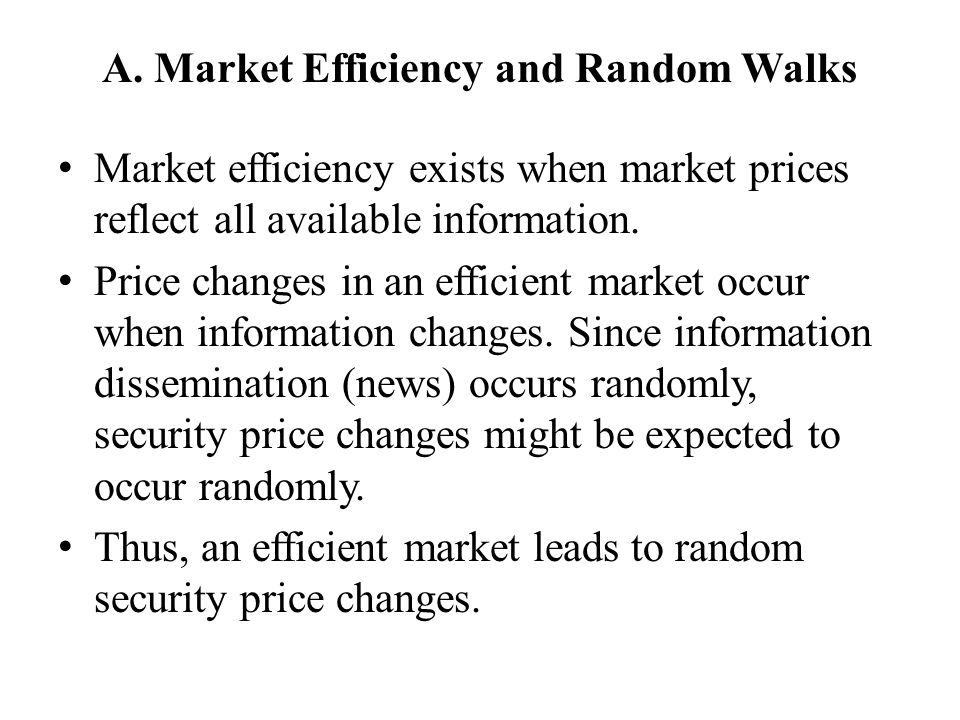 A. Market Efficiency and Random Walks Market efficiency exists when market prices reflect all available information. Price changes in an efficient mar