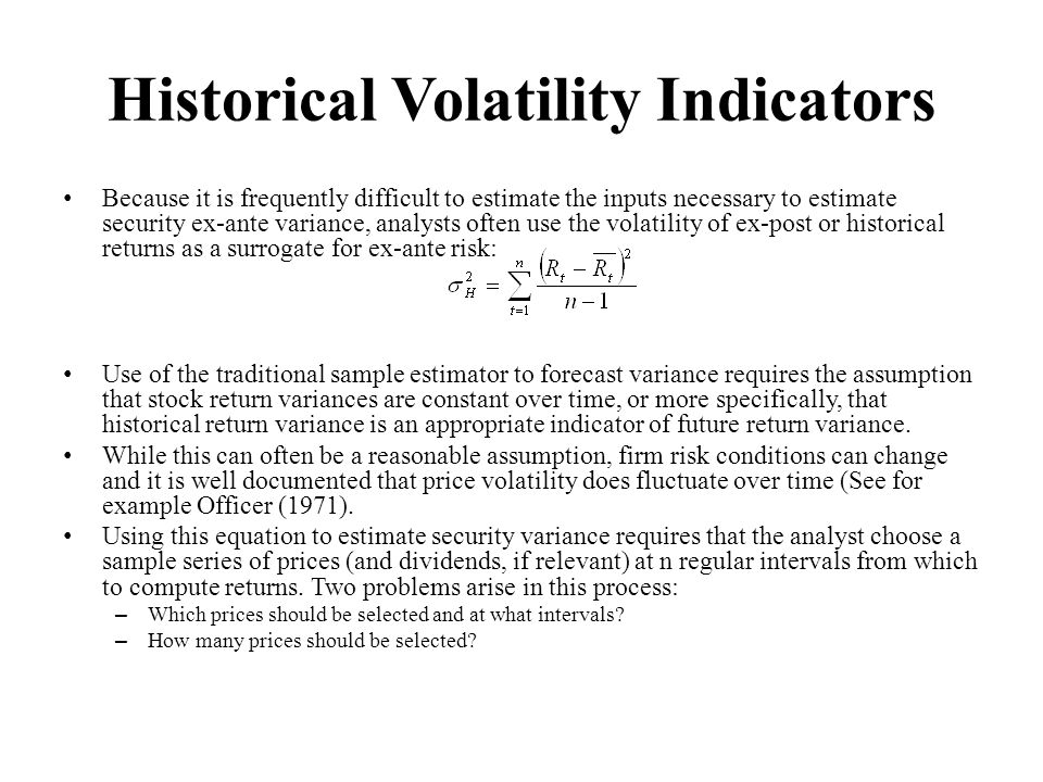 Historical Volatility Indicators Because it is frequently difficult to estimate the inputs necessary to estimate security ex-ante variance, analysts often use the volatility of ex-post or historical returns as a surrogate for ex-ante risk: Use of the traditional sample estimator to forecast variance requires the assumption that stock return variances are constant over time, or more specifically, that historical return variance is an appropriate indicator of future return variance.