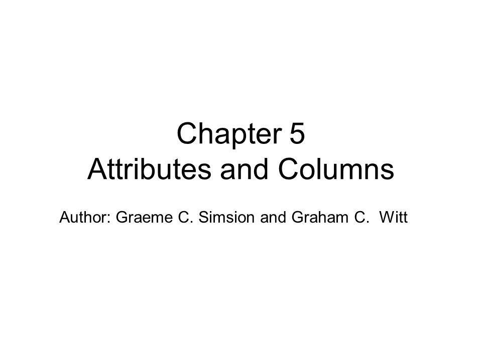 Author: Graeme C. Simsion and Graham C. Witt Chapter 5 Attributes and Columns