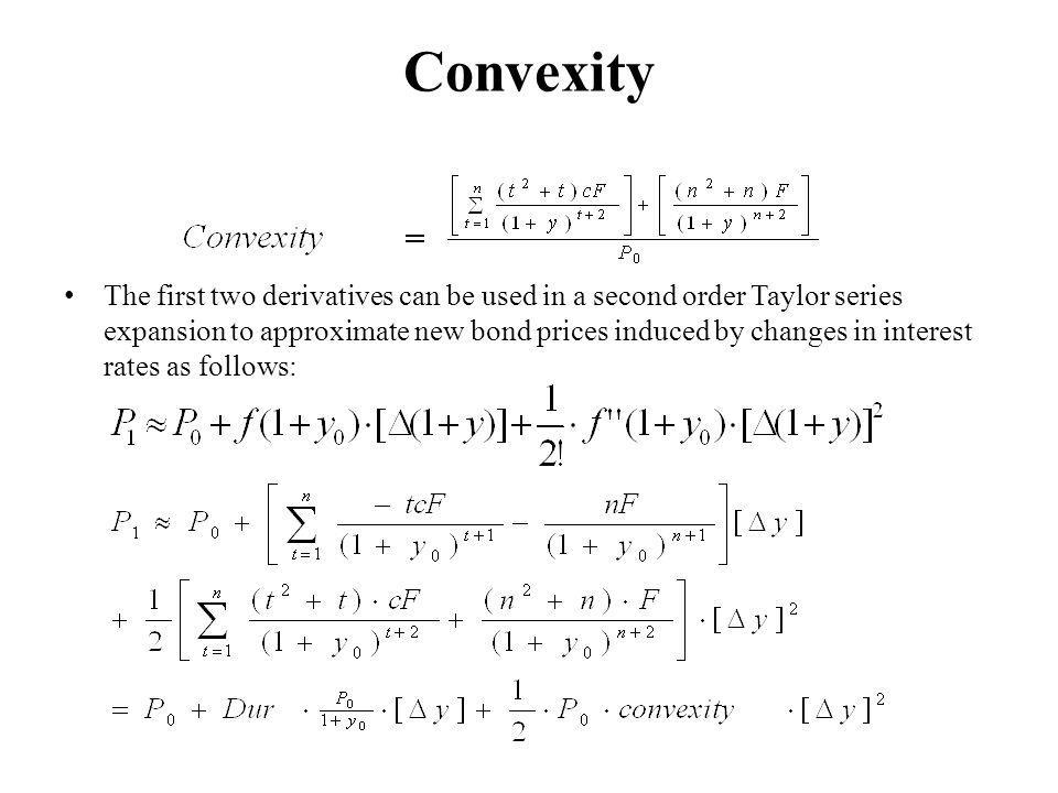 Convexity The first two derivatives can be used in a second order Taylor series expansion to approximate new bond prices induced by changes in interest rates as follows: