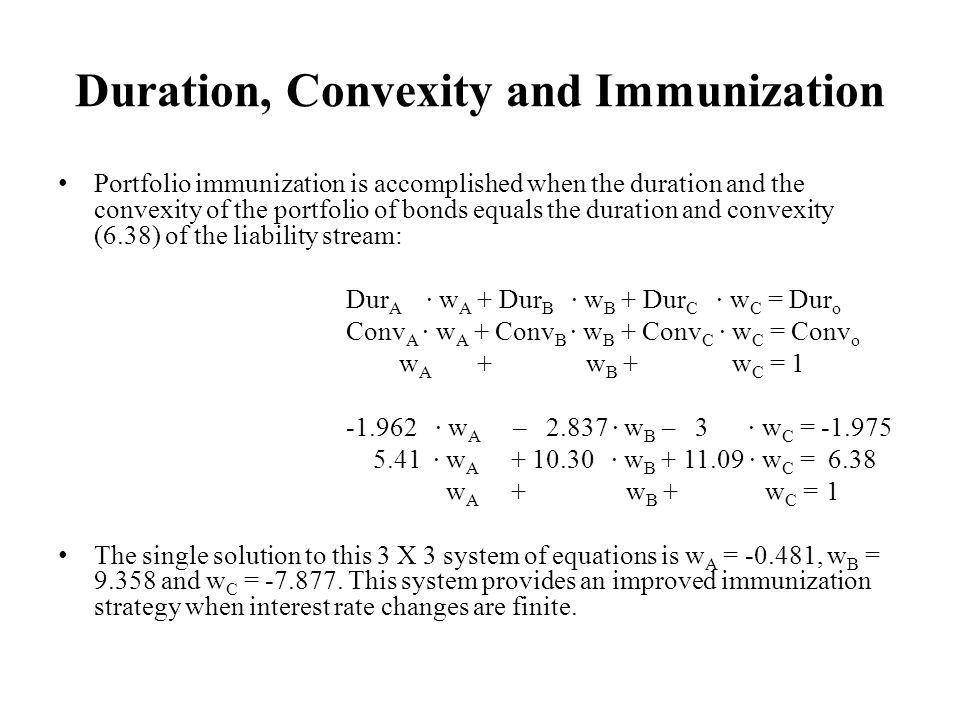 Duration, Convexity and Immunization Portfolio immunization is accomplished when the duration and the convexity of the portfolio of bonds equals the duration and convexity (6.38) of the liability stream: Dur A w A + Dur B w B + Dur C w C = Dur o Conv A w A + Conv B w B + Conv C w C = Conv o w A + w B + w C = w A – w B – 3 w C = w A w B w C = 6.38 w A + w B + w C = 1 The single solution to this 3 X 3 system of equations is w A = , w B = and w C =