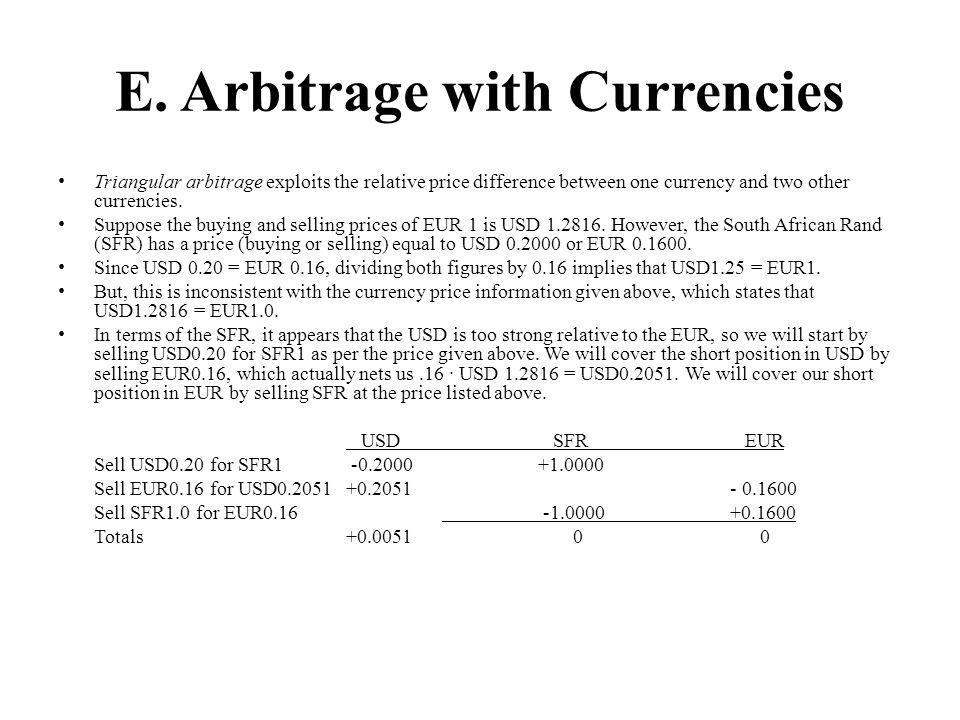 E. Arbitrage with Currencies Triangular arbitrage exploits the relative price difference between one currency and two other currencies. Suppose the bu