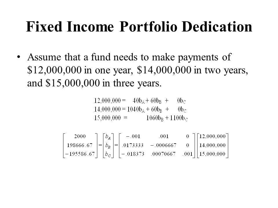 Fixed Income Portfolio Dedication Assume that a fund needs to make payments of $12,000,000 in one year, $14,000,000 in two years, and $15,000,000 in three years.