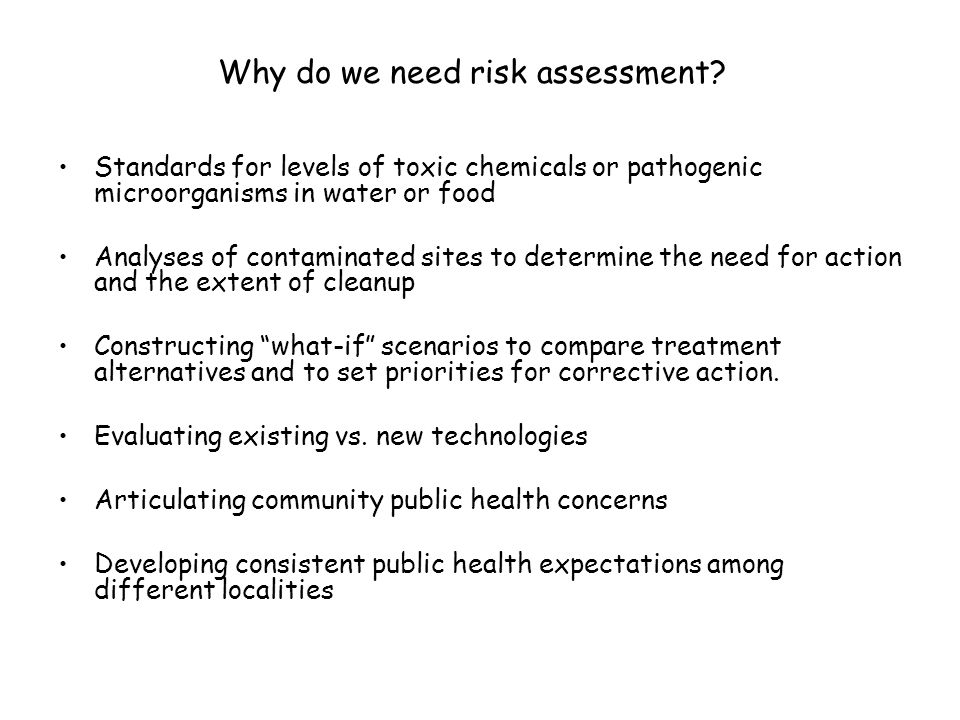 Why do we need risk assessment? Standards for levels of toxic chemicals or pathogenic microorganisms in water or food Analyses of contaminated sites t
