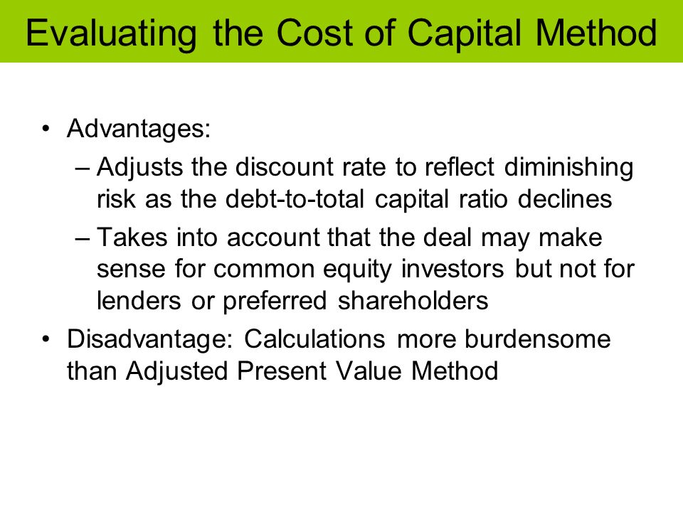 Evaluating the Cost of Capital Method Advantages: –Adjusts the discount rate to reflect diminishing risk as the debt-to-total capital ratio declines –