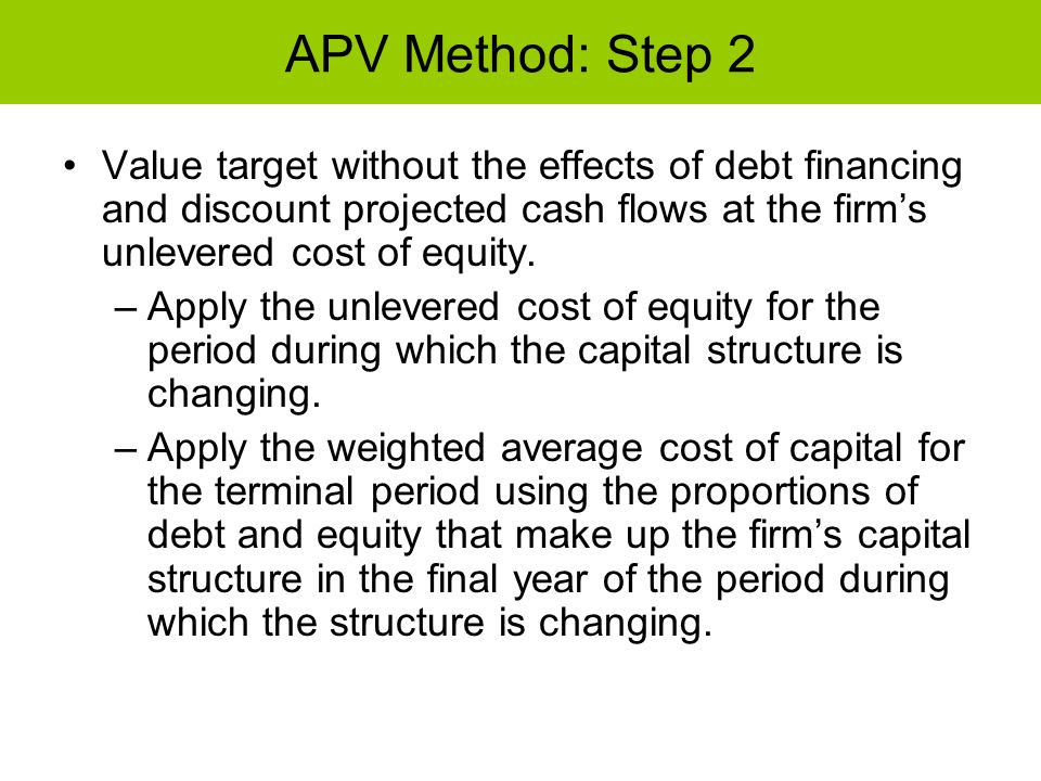 APV Method: Step 2 Value target without the effects of debt financing and discount projected cash flows at the firms unlevered cost of equity. –Apply