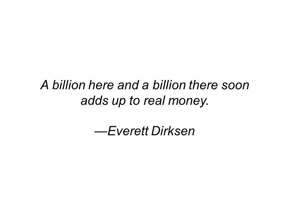 A billion here and a billion there soon adds up to real money. Everett Dirksen