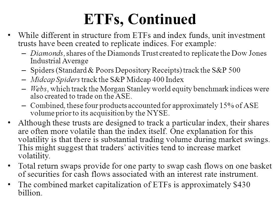 ETFs, Continued While different in structure from ETFs and index funds, unit investment trusts have been created to replicate indices. For example: –
